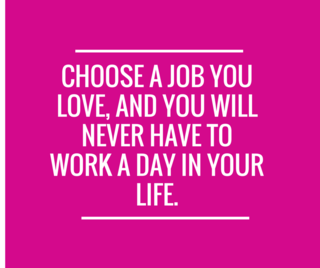 Choose a job you love, and you will